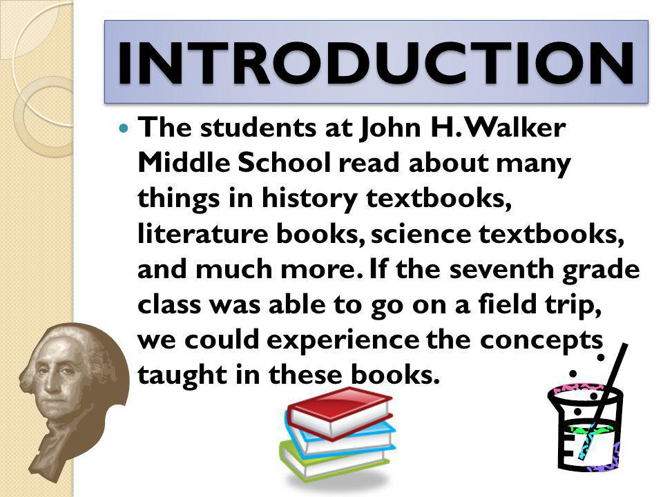 INTRODUCTIONINTRODUCTION The students at John H. Walker Middle School read about many things in history textbooks, literature books, science textbooks
