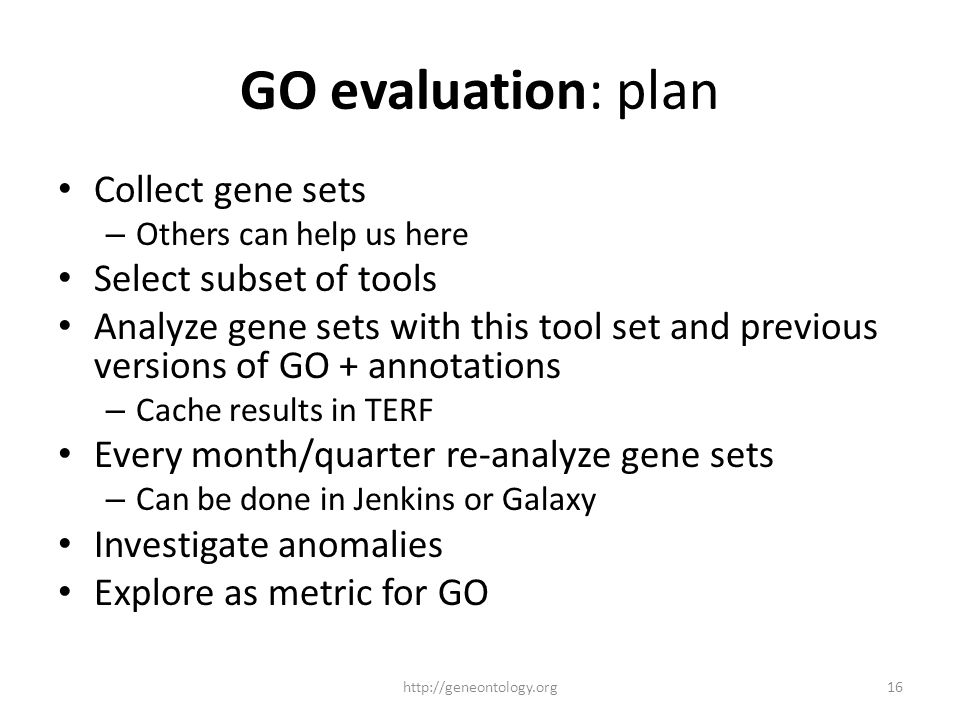GO evaluation: plan Collect gene sets – Others can help us here Select subset of tools Analyze gene sets with this tool set and previous versions of G