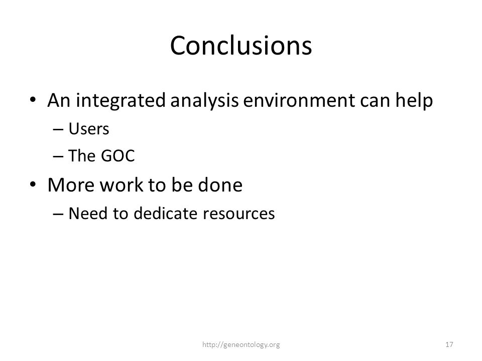 Conclusions An integrated analysis environment can help – Users – The GOC More work to be done – Need to dedicate resources http://geneontology.org17