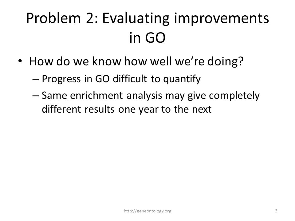 Problem 2: Evaluating improvements in GO How do we know how well we're doing? – Progress in GO difficult to quantify – Same enrichment analysis may gi