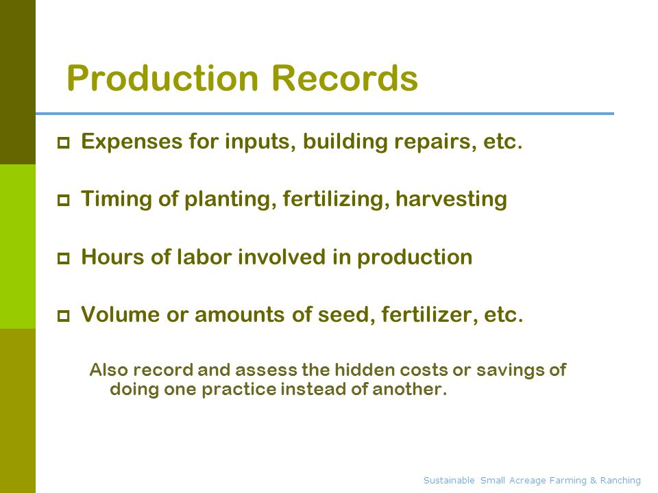 Sustainable Small Acreage Farming & Ranching Production Records  Expenses for inputs, building repairs, etc.  Timing of planting, fertilizing, harve