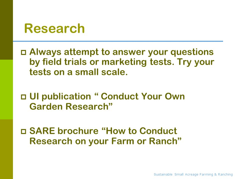 Sustainable Small Acreage Farming & Ranching Research  Always attempt to answer your questions by field trials or marketing tests. Try your tests on