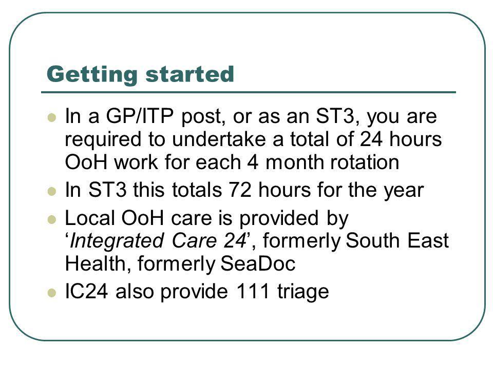 Getting started In a GP/ITP post, or as an ST3, you are required to undertake a total of 24 hours OoH work for each 4 month rotation In ST3 this totals 72 hours for the year Local OoH care is provided by 'Integrated Care 24', formerly South East Health, formerly SeaDoc IC24 also provide 111 triage