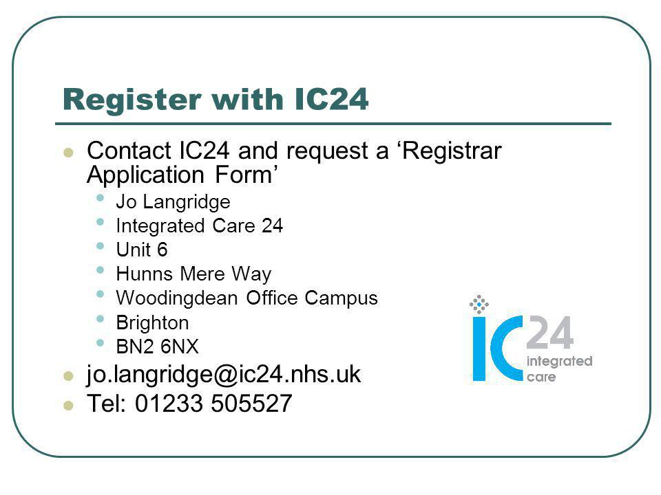 Register with IC24 Contact IC24 and request a 'Registrar Application Form' Jo Langridge Integrated Care 24 Unit 6 Hunns Mere Way Woodingdean Office Campus Brighton BN2 6NX jo.langridge@ic24.nhs.uk Tel: 01233 505527