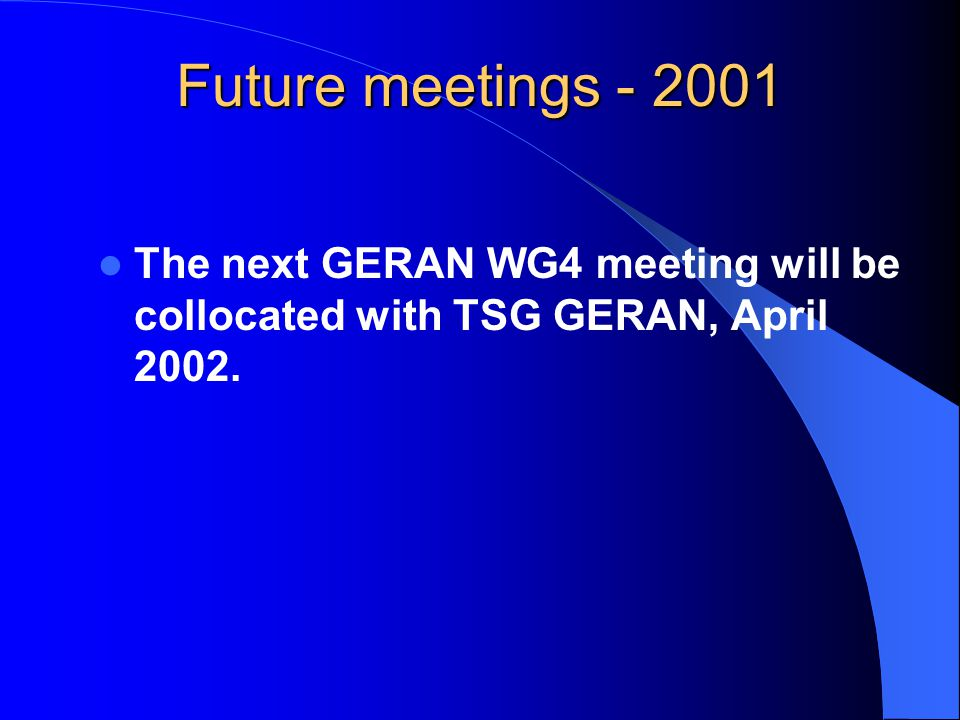 Future meetings - 2001 The next GERAN WG4 meeting will be collocated with TSG GERAN, April 2002.