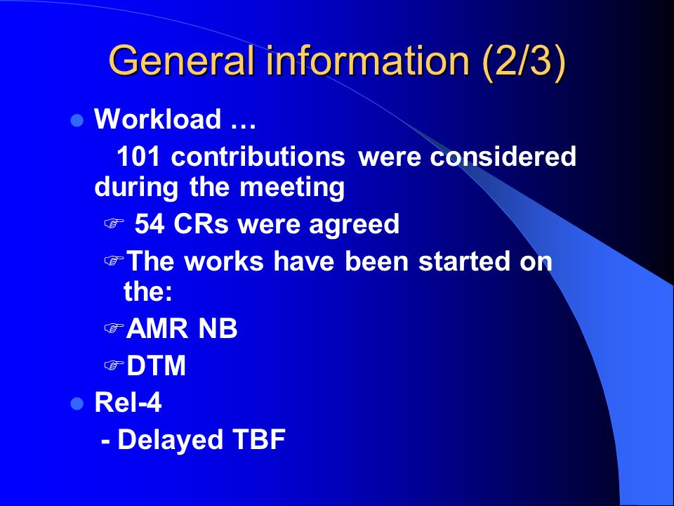 General information (2/3) Workload … 101 contributions were considered during the meeting  54 CRs were agreed  The works have been started on the:  AMR NB  DTM Rel-4 - Delayed TBF