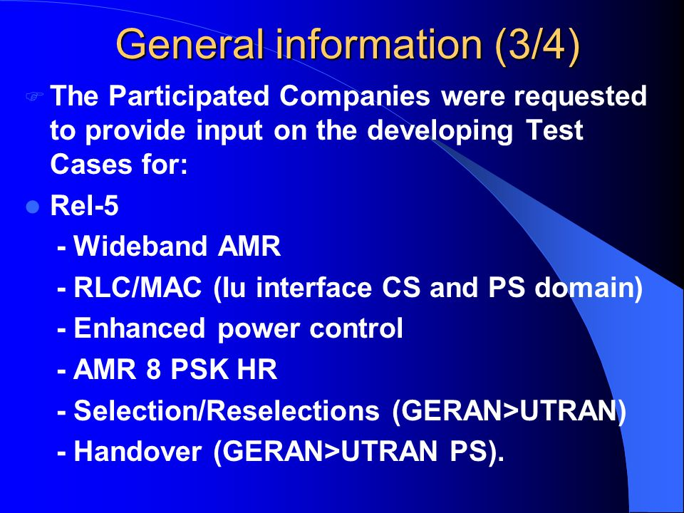 General information (3/4)  The Participated Companies were requested to provide input on the developing Test Cases for: Rel-5 - Wideband AMR - RLC/MAC (Iu interface CS and PS domain) - Enhanced power control - AMR 8 PSK HR - Selection/Reselections (GERAN>UTRAN) - Handover (GERAN>UTRAN PS).
