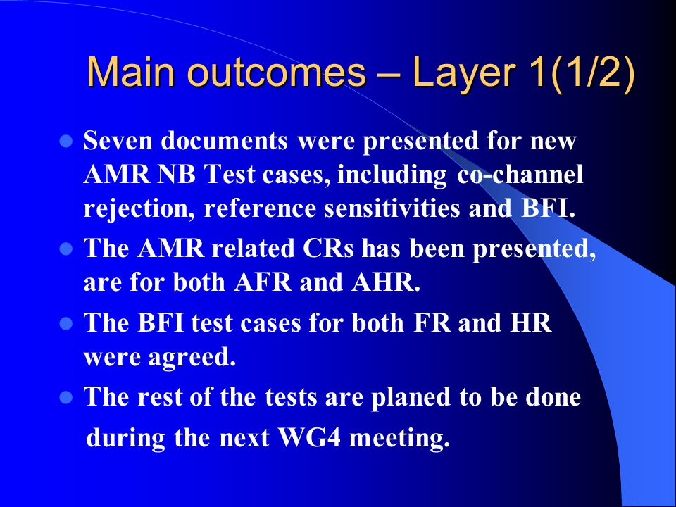 Main outcomes – Layer 1(1/2) Seven documents were presented for new AMR NB Test cases, including co-channel rejection, reference sensitivities and BFI.