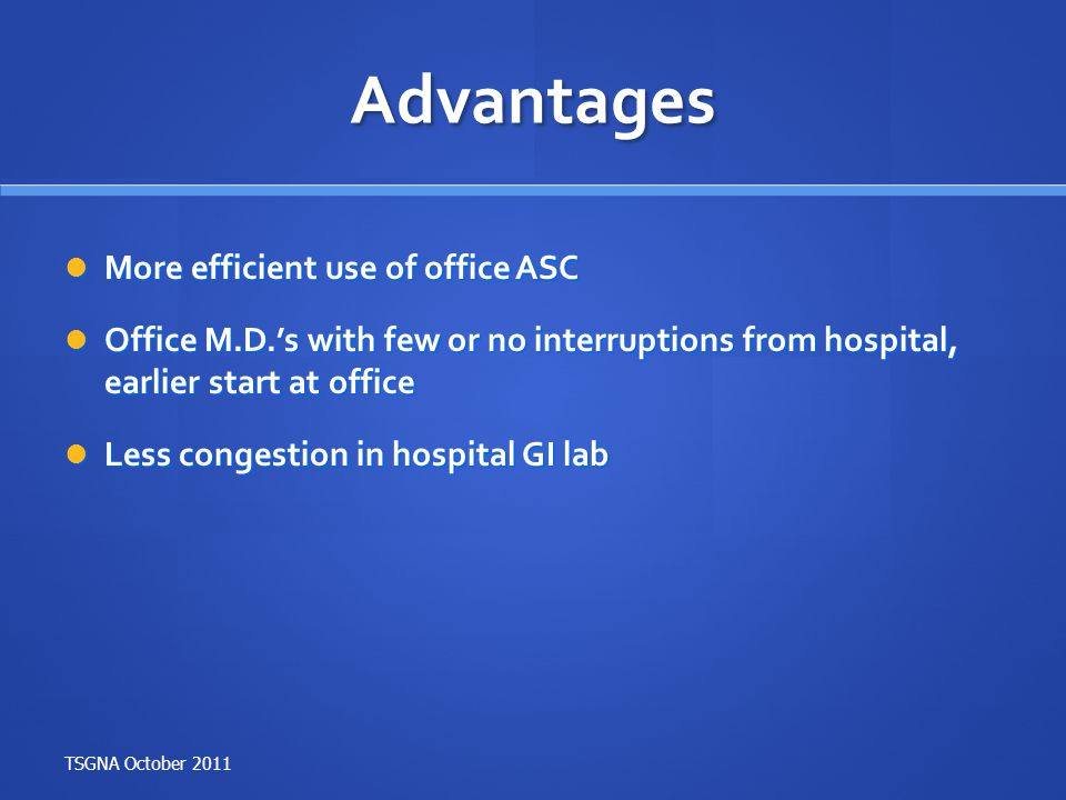 Advantages More efficient use of office ASC More efficient use of office ASC Office M.D.'s with few or no interruptions from hospital, earlier start a