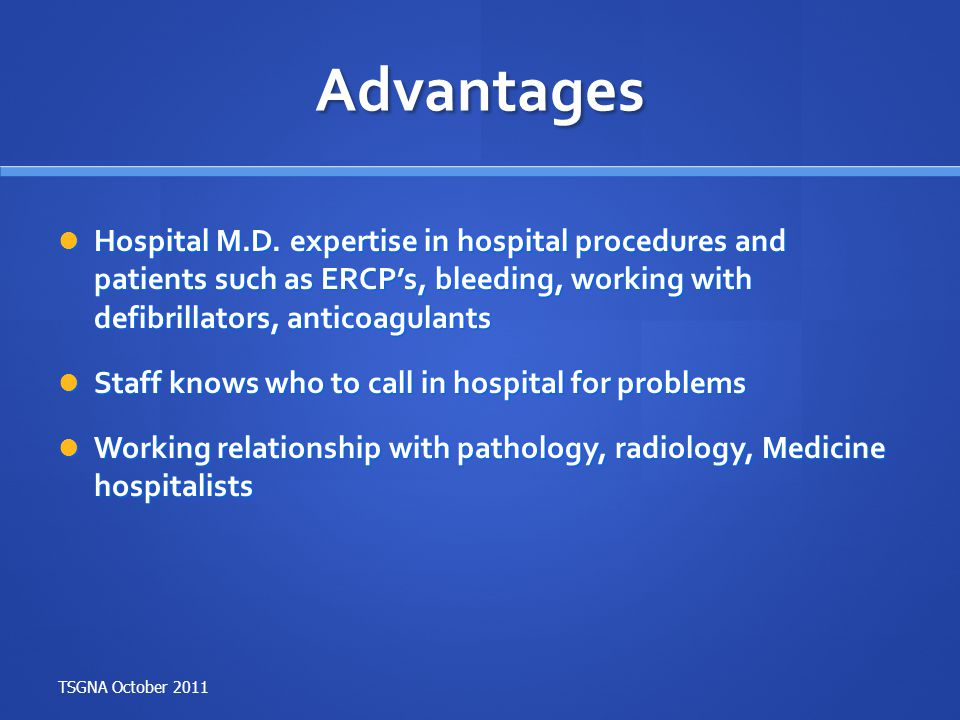 Advantages Hospital M.D. expertise in hospital procedures and patients such as ERCP's, bleeding, working with defibrillators, anticoagulants Hospital