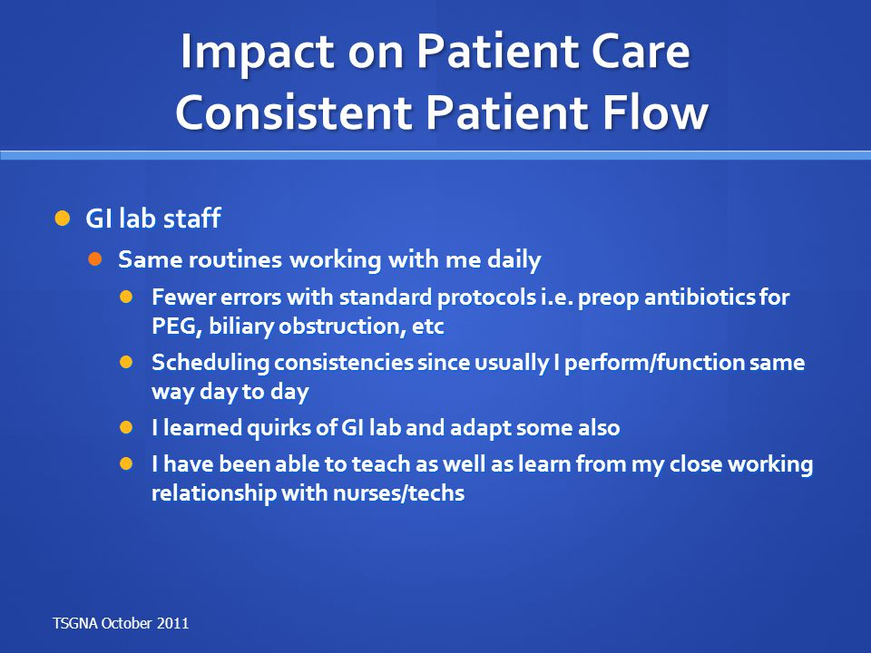 Impact on Patient Care Consistent Patient Flow GI lab staff GI lab staff Same routines working with me daily Same routines working with me daily Fewer