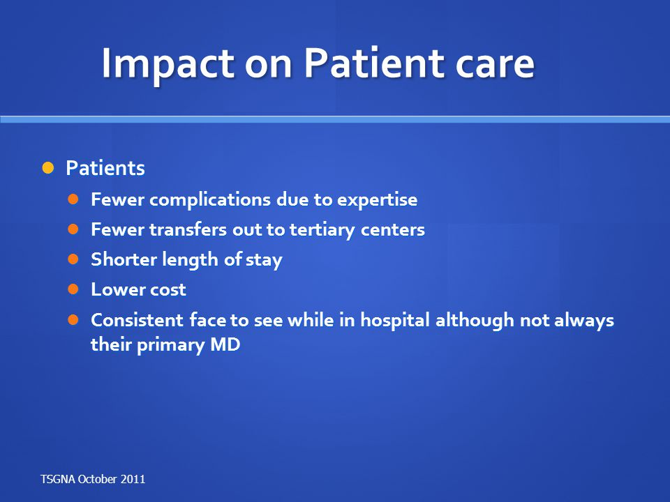 Impact on Patient care Patients Patients Fewer complications due to expertise Fewer complications due to expertise Fewer transfers out to tertiary cen