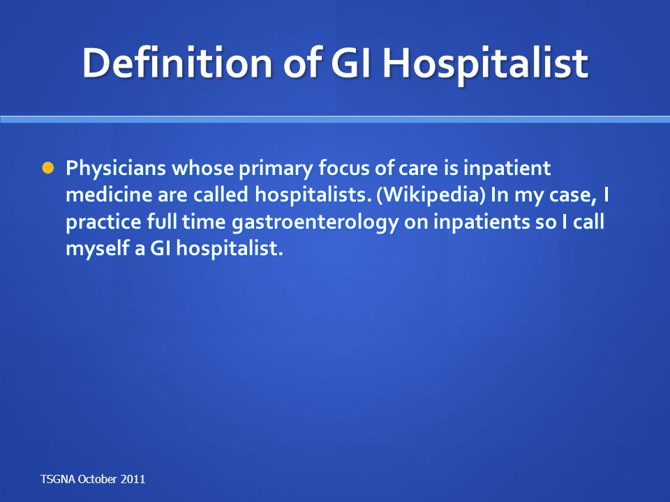 Definition of GI Hospitalist Physicians whose primary focus of care is inpatient medicine are called hospitalists. (Wikipedia) In my case, I practice