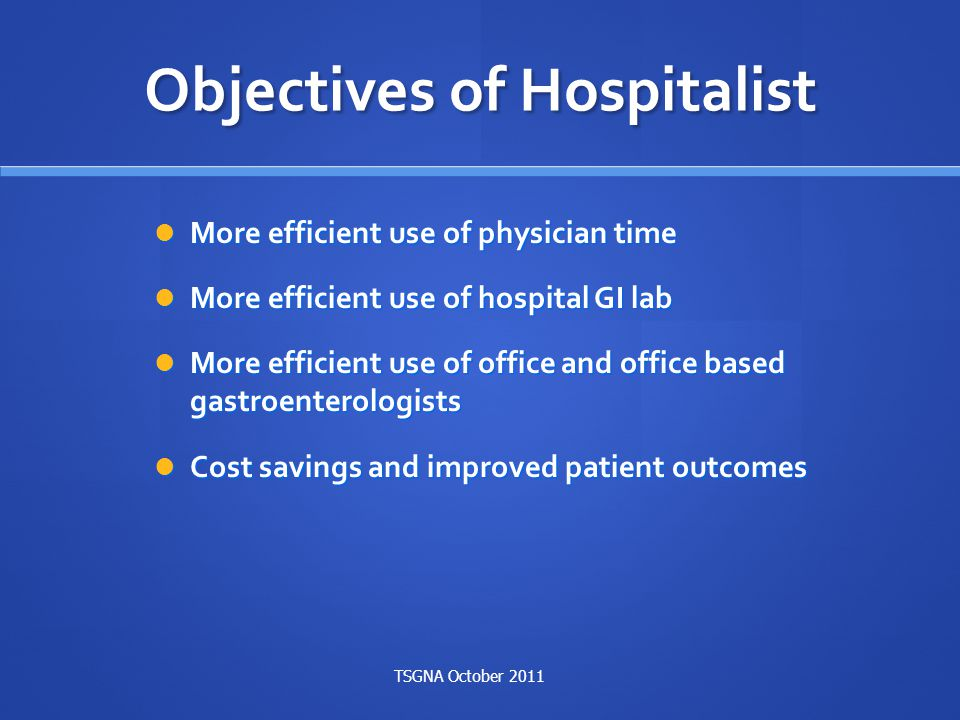 Objectives of Hospitalist More efficient use of physician time More efficient use of physician time More efficient use of hospital GI lab More efficie