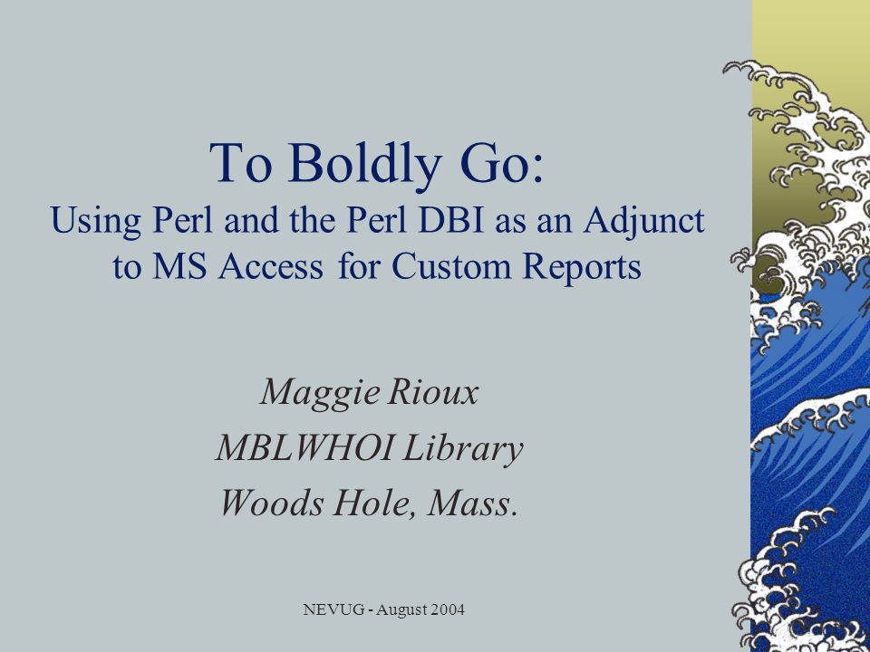 NEVUG - August 2004 To Boldly Go: Using Perl and the Perl DBI as an Adjunct to MS Access for Custom Reports Maggie Rioux MBLWHOI Library Woods Hole, Mass.