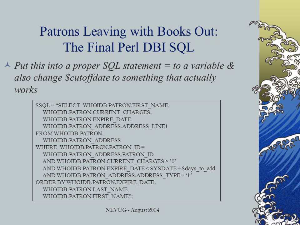 NEVUG - August 2004 Patrons Leaving with Books Out: The Final Perl DBI SQL Put this into a proper SQL statement = to a variable & also change $cutoffdate to something that actually works $SQL = SELECT WHOIDB.PATRON.FIRST_NAME, WHOIDB.PATRON.CURRENT_CHARGES, WHOIDB.PATRON.EXPIRE_DATE, WHOIDB.PATRON_ADDRESS.ADDRESS_LINE1 FROM WHOIDB.PATRON, WHOIDB.PATRON_ADDRESS WHERE WHOIDB.PATRON.PATRON_ID = WHOIDB.PATRON_ADDRESS.PATRON_ID AND WHOIDB.PATRON.CURRENT_CHARGES > '0' AND WHOIDB.PATRON.EXPIRE_DATE < SYSDATE + $days_to_add AND WHOIDB.PATRON_ADDRESS.ADDRESS_TYPE = '1' ORDER BY WHOIDB.PATRON.EXPIRE_DATE, WHOIDB.PATRON.LAST_NAME, WHOIDB.PATRON.FIRST_NAME ;