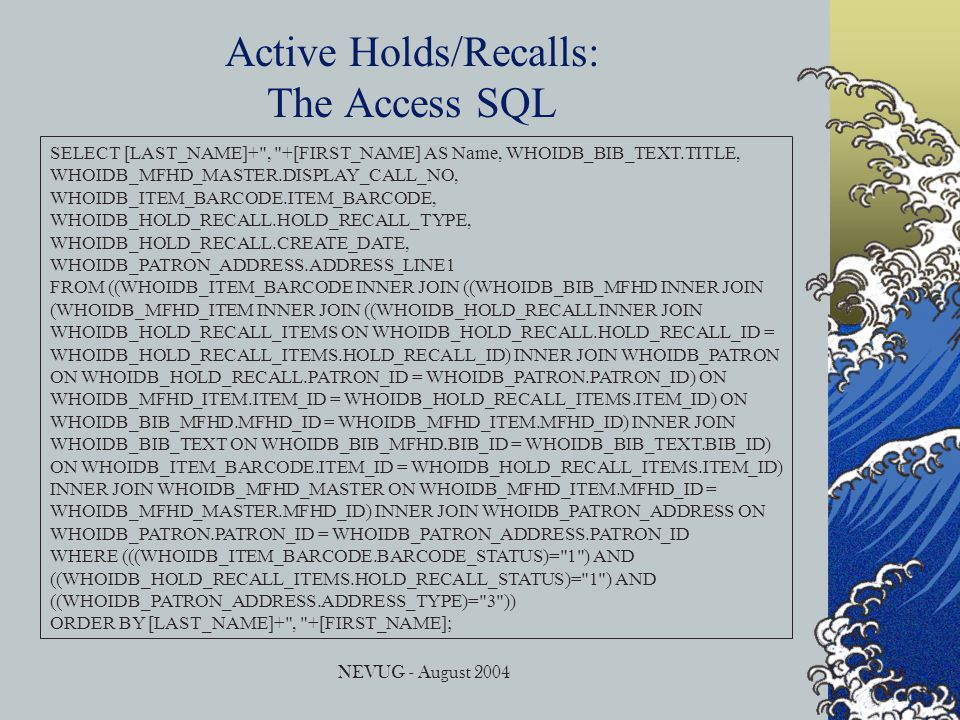 NEVUG - August 2004 Active Holds/Recalls: The Access SQL SELECT [LAST_NAME]+ , +[FIRST_NAME] AS Name, WHOIDB_BIB_TEXT.TITLE, WHOIDB_MFHD_MASTER.DISPLAY_CALL_NO, WHOIDB_ITEM_BARCODE.ITEM_BARCODE, WHOIDB_HOLD_RECALL.HOLD_RECALL_TYPE, WHOIDB_HOLD_RECALL.CREATE_DATE, WHOIDB_PATRON_ADDRESS.ADDRESS_LINE1 FROM ((WHOIDB_ITEM_BARCODE INNER JOIN ((WHOIDB_BIB_MFHD INNER JOIN (WHOIDB_MFHD_ITEM INNER JOIN ((WHOIDB_HOLD_RECALL INNER JOIN WHOIDB_HOLD_RECALL_ITEMS ON WHOIDB_HOLD_RECALL.HOLD_RECALL_ID = WHOIDB_HOLD_RECALL_ITEMS.HOLD_RECALL_ID) INNER JOIN WHOIDB_PATRON ON WHOIDB_HOLD_RECALL.PATRON_ID = WHOIDB_PATRON.PATRON_ID) ON WHOIDB_MFHD_ITEM.ITEM_ID = WHOIDB_HOLD_RECALL_ITEMS.ITEM_ID) ON WHOIDB_BIB_MFHD.MFHD_ID = WHOIDB_MFHD_ITEM.MFHD_ID) INNER JOIN WHOIDB_BIB_TEXT ON WHOIDB_BIB_MFHD.BIB_ID = WHOIDB_BIB_TEXT.BIB_ID) ON WHOIDB_ITEM_BARCODE.ITEM_ID = WHOIDB_HOLD_RECALL_ITEMS.ITEM_ID) INNER JOIN WHOIDB_MFHD_MASTER ON WHOIDB_MFHD_ITEM.MFHD_ID = WHOIDB_MFHD_MASTER.MFHD_ID) INNER JOIN WHOIDB_PATRON_ADDRESS ON WHOIDB_PATRON.PATRON_ID = WHOIDB_PATRON_ADDRESS.PATRON_ID WHERE (((WHOIDB_ITEM_BARCODE.BARCODE_STATUS)= 1 ) AND ((WHOIDB_HOLD_RECALL_ITEMS.HOLD_RECALL_STATUS)= 1 ) AND ((WHOIDB_PATRON_ADDRESS.ADDRESS_TYPE)= 3 )) ORDER BY [LAST_NAME]+ , +[FIRST_NAME];