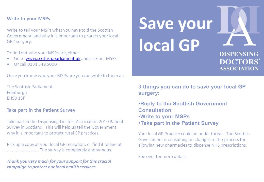 Save your local GP 3 things you can do to save your local GP surgery: Reply to the Scottish Government Consultation Write to your MSPs Take part in the Patient Survey Your local GP Practice could be under threat.