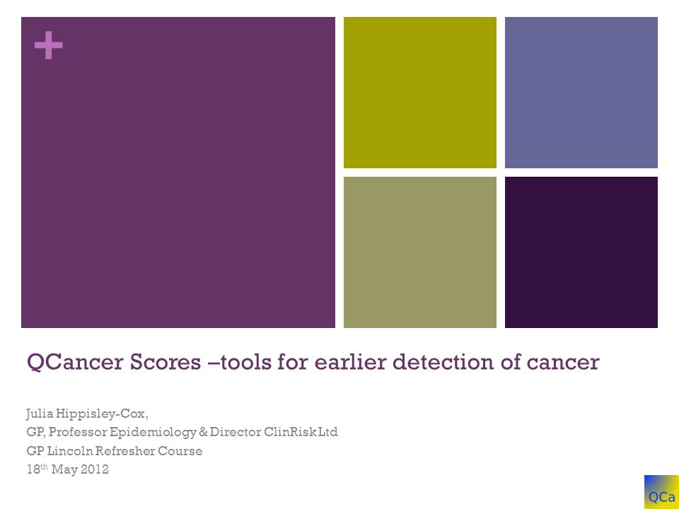 + QCancer Scores –tools for earlier detection of cancer Julia Hippisley-Cox, GP, Professor Epidemiology & Director ClinRisk Ltd GP Lincoln Refresher Course 18 th May 2012