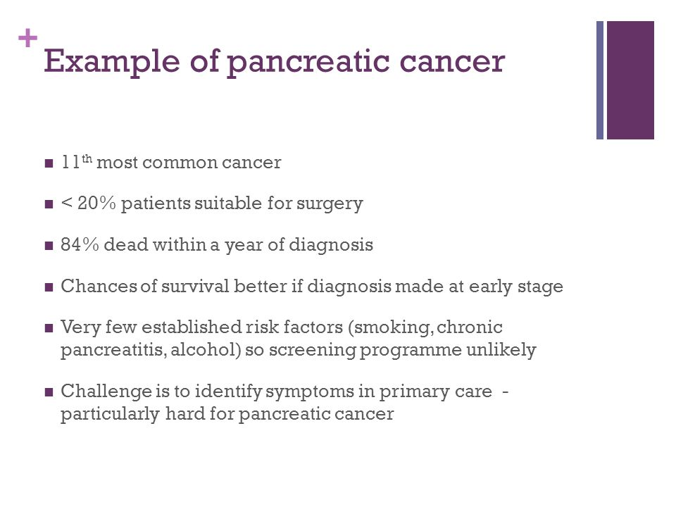 + Example of pancreatic cancer 11 th most common cancer < 20% patients suitable for surgery 84% dead within a year of diagnosis Chances of survival better if diagnosis made at early stage Very few established risk factors (smoking, chronic pancreatitis, alcohol) so screening programme unlikely Challenge is to identify symptoms in primary care - particularly hard for pancreatic cancer