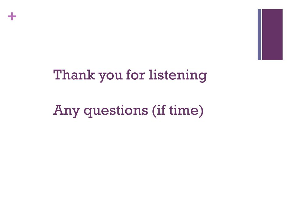 + Thank you for listening Any questions (if time)