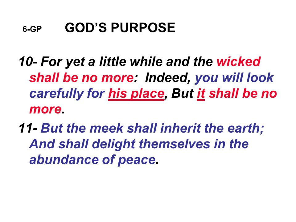 6-GP GOD'S PURPOSE 10- For yet a little while and the wicked shall be no more: Indeed, you will look carefully for his place, But it shall be no more.