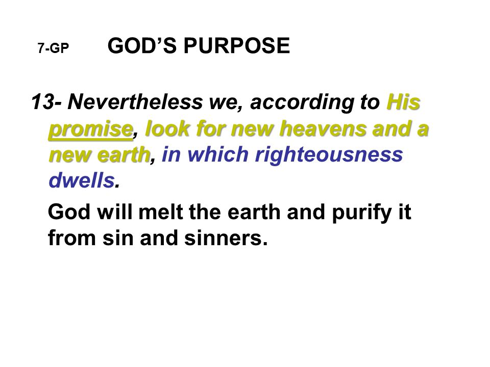 7-GP GOD'S PURPOSE His promiselook for new heavens and a new earth 13- Nevertheless we, according to His promise, look for new heavens and a new earth, in which righteousness dwells.