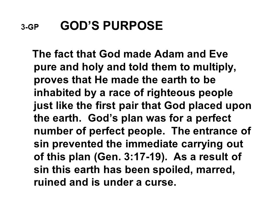 3-GP GOD'S PURPOSE The fact that God made Adam and Eve pure and holy and told them to multiply, proves that He made the earth to be inhabited by a race of righteous people just like the first pair that God placed upon the earth.