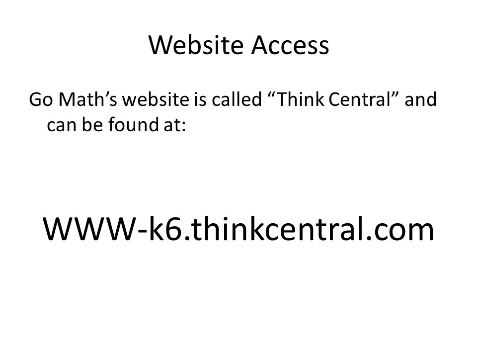Website Access Go Math's website is called Think Central and can be found at: WWW-k6.thinkcentral.com