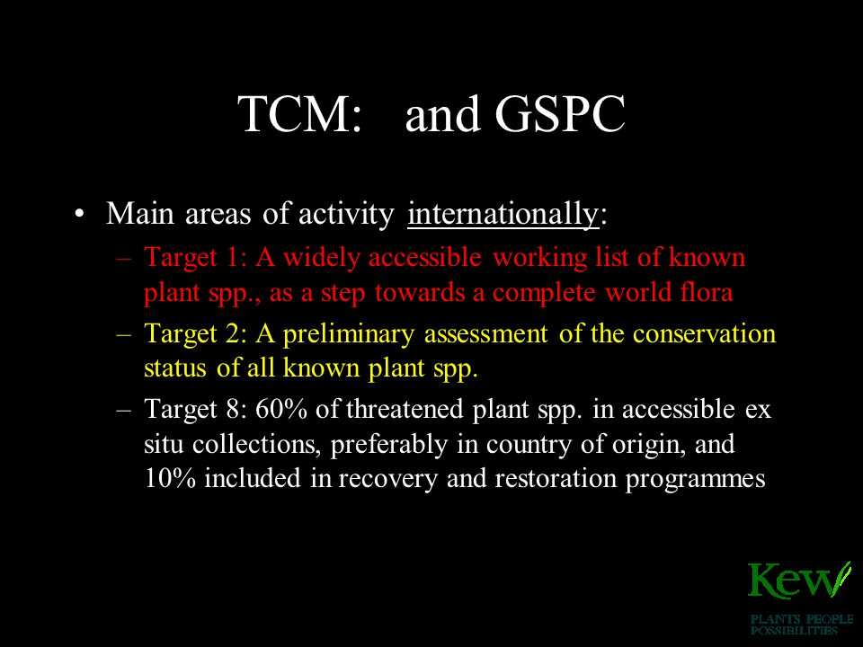TCM: and GSPC Main areas of activity internationally: –Target 1: A widely accessible working list of known plant spp., as a step towards a complete world flora –Target 2: A preliminary assessment of the conservation status of all known plant spp.