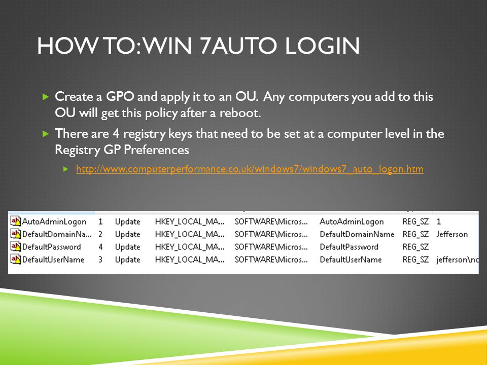 HOW TO: WIN 7AUTO LOGIN  Create a GPO and apply it to an OU. Any computers you add to this OU will get this policy after a reboot.  There are 4 regi