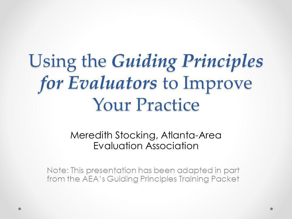 Using the Guiding Principles for Evaluators to Improve Your Practice Meredith Stocking, Atlanta-Area Evaluation Association Note: This presentation has been adapted in part from the AEA's Guiding Principles Training Packet