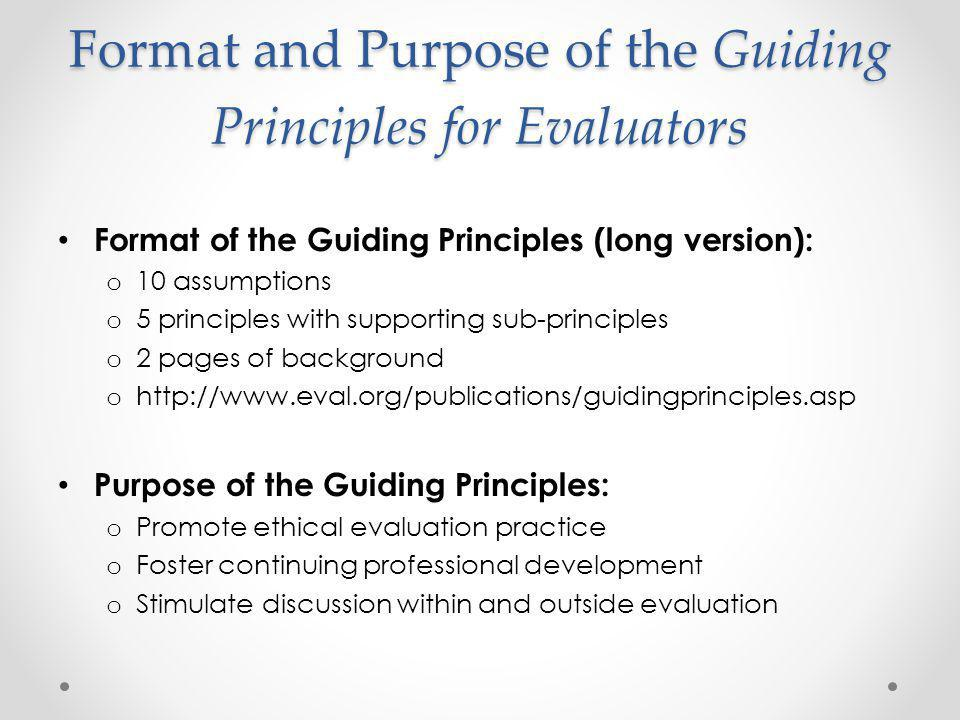 Assumptions Behind the Guiding Principles for Evaluators The Guiding Principles: Proactively guide everyday practice Cover all kinds of evaluation Do not apply in every situation Are not independent, but overlap Sometimes conflict Were developed in the context of Western cultures
