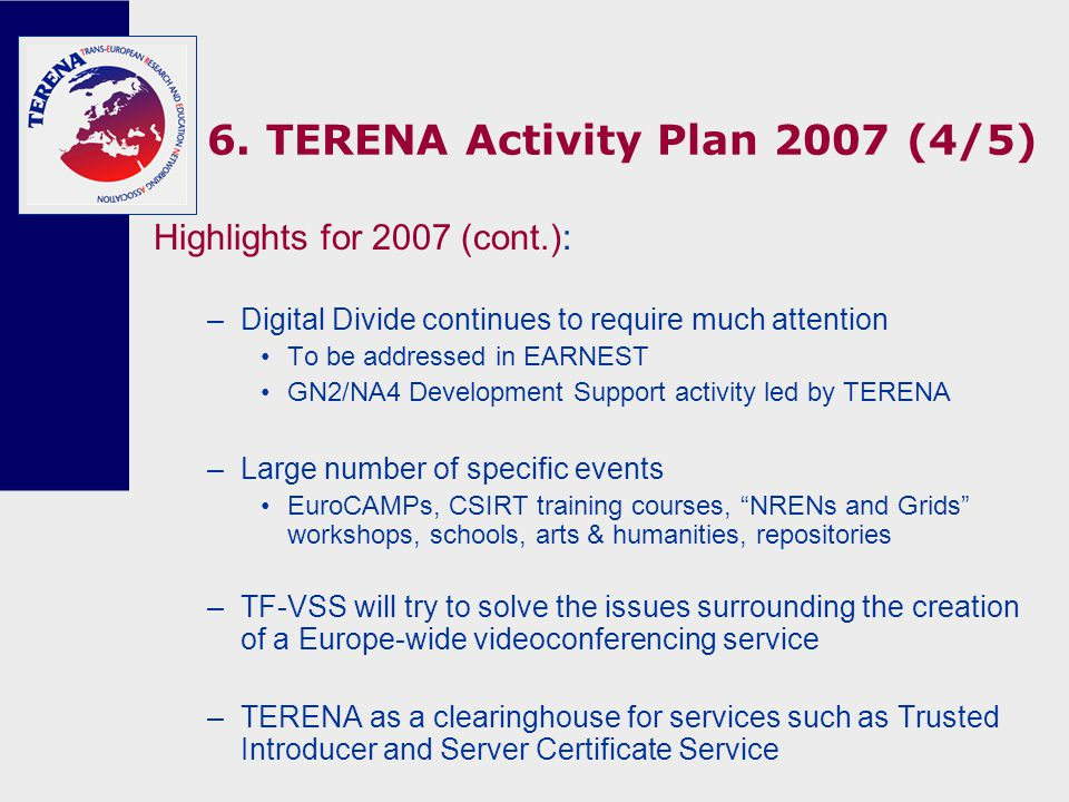 6. TERENA Activity Plan 2007 (4/5) Highlights for 2007 (cont.): –Digital Divide continues to require much attention To be addressed in EARNEST GN2/NA4