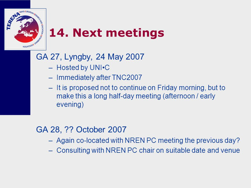14. Next meetings GA 27, Lyngby, 24 May 2007 –Hosted by UNIC –Immediately after TNC2007 –It is proposed not to continue on Friday morning, but to make