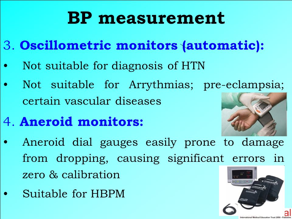3. Oscillometric monitors (automatic): Not suitable for diagnosis of HTN Not suitable for Arrythmias; pre-eclampsia; certain vascular diseases 4. Aner