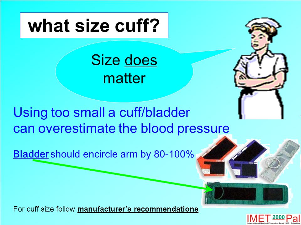 what size cuff? Size does matter Using too small a cuff/bladder can overestimate the blood pressure Bladder should encircle arm by 80-100% For cuff si