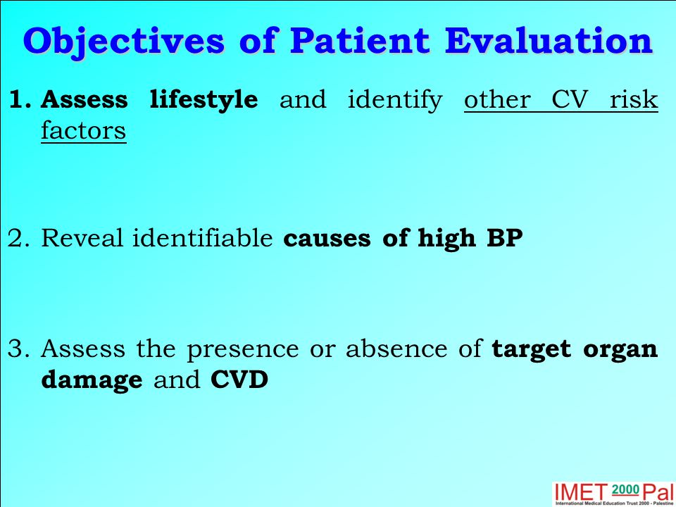 Objectives of Patient Evaluation 1.Assess lifestyle and identify other CV risk factors 2.Reveal identifiable causes of high BP 3.Assess the presence or absence of target organ damage and CVD