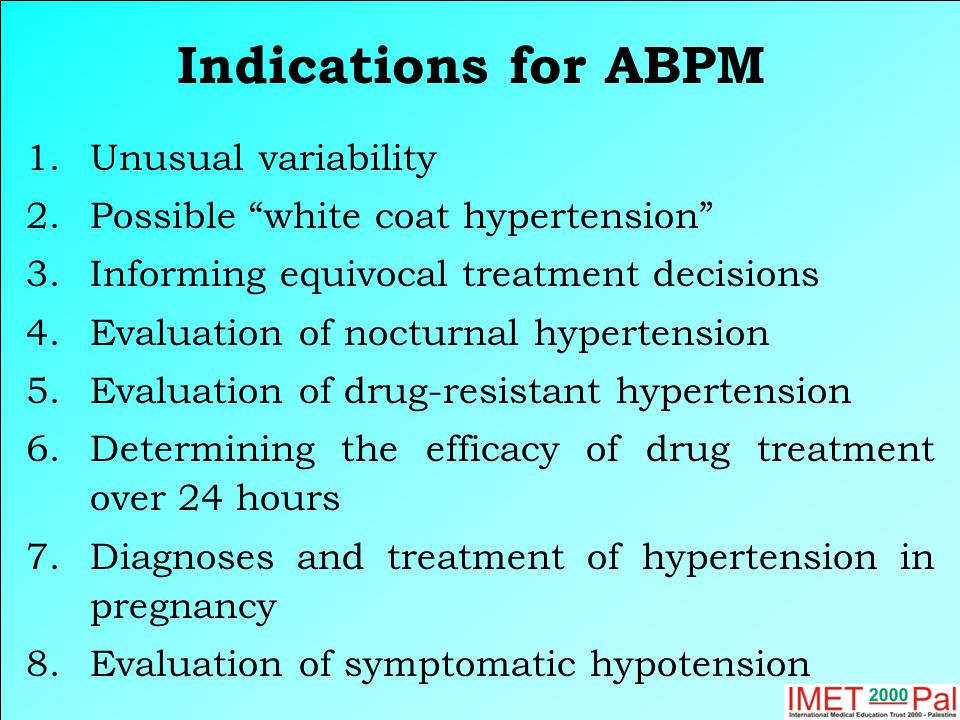 Indications for ABPM 1.Unusual variability 2.Possible white coat hypertension 3.Informing equivocal treatment decisions 4.Evaluation of nocturnal hypertension 5.Evaluation of drug-resistant hypertension 6.Determining the efficacy of drug treatment over 24 hours 7.Diagnoses and treatment of hypertension in pregnancy 8.Evaluation of symptomatic hypotension