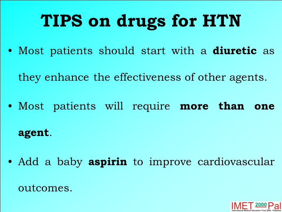 TIPS on drugs for HTN Most patients should start with a diuretic as they enhance the effectiveness of other agents.