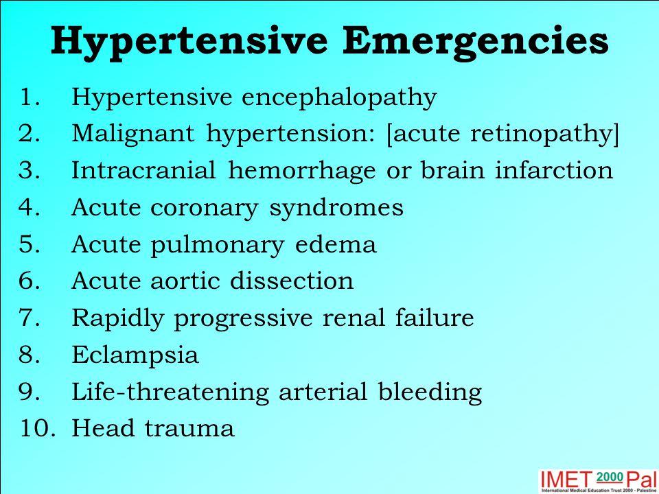 Hypertensive Emergencies 1.Hypertensive encephalopathy 2.Malignant hypertension: [acute retinopathy] 3.Intracranial hemorrhage or brain infarction 4.Acute coronary syndromes 5.Acute pulmonary edema 6.Acute aortic dissection 7.Rapidly progressive renal failure 8.Eclampsia 9.Life-threatening arterial bleeding 10.Head trauma