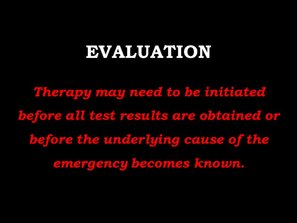 EVALUATION Therapy may need to be initiated before all test results are obtained or before the underlying cause of the emergency becomes known.
