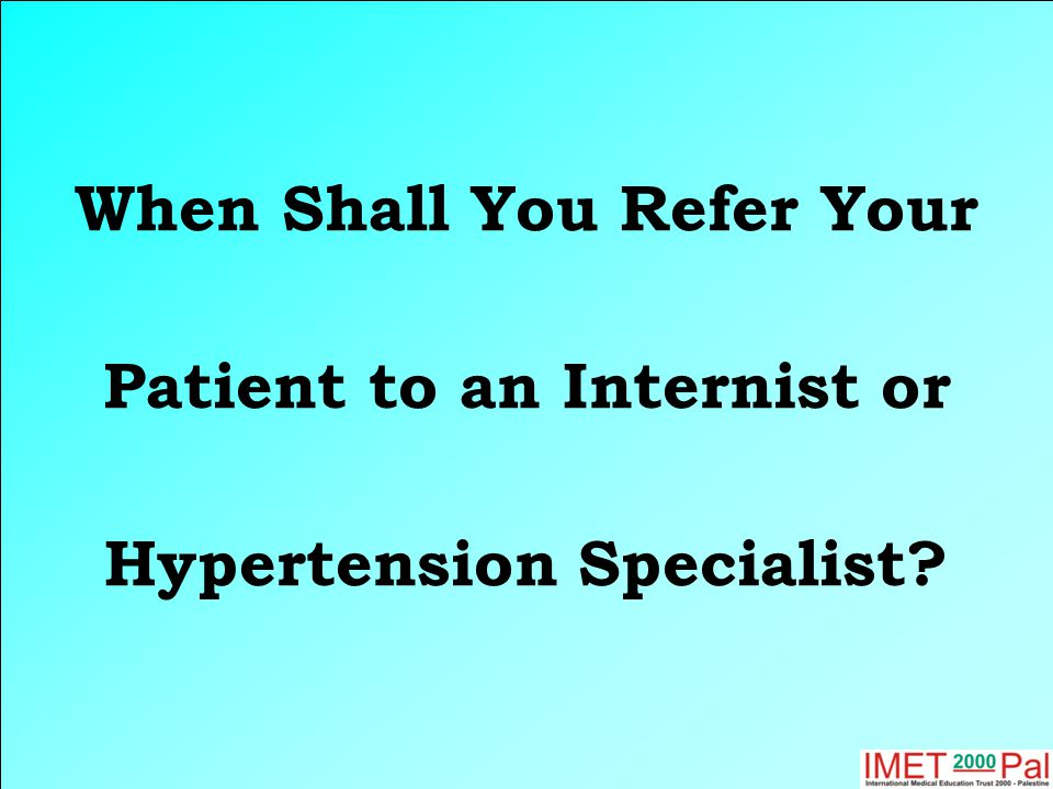 When Shall You Refer Your Patient to an Internist or Hypertension Specialist?
