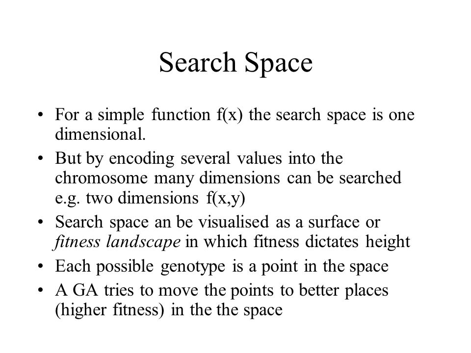 Search Space For a simple function f(x) the search space is one dimensional. But by encoding several values into the chromosome many dimensions can be