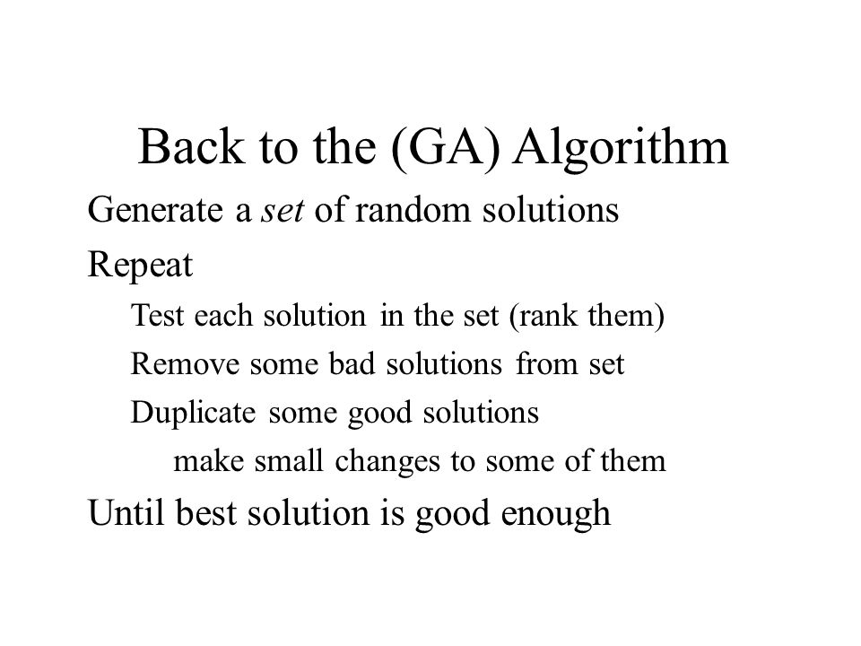 Back to the (GA) Algorithm Generate a set of random solutions Repeat Test each solution in the set (rank them) Remove some bad solutions from set Dupl