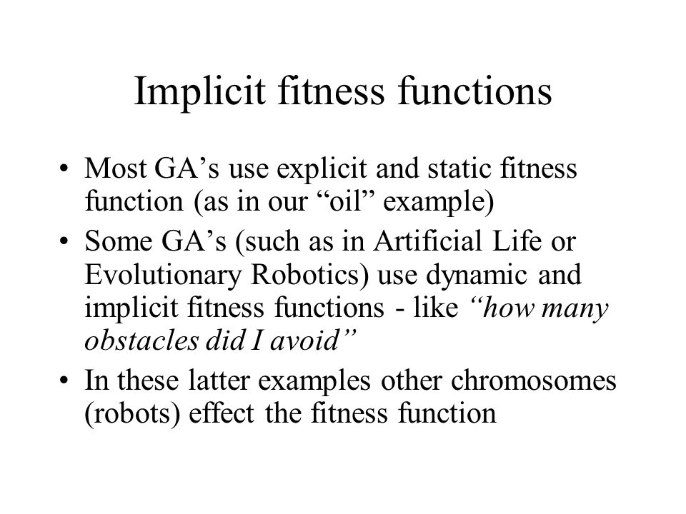 """Implicit fitness functions Most GA's use explicit and static fitness function (as in our """"oil"""" example) Some GA's (such as in Artificial Life or Evolu"""