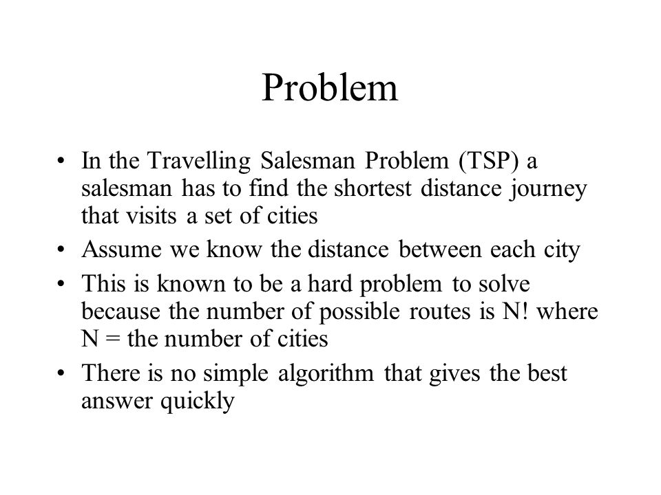 Problem In the Travelling Salesman Problem (TSP) a salesman has to find the shortest distance journey that visits a set of cities Assume we know the d