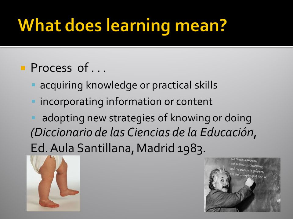  Process of...  acquiring knowledge or practical skills  incorporating information or content  adopting new strategies of knowing or doing (Diccio
