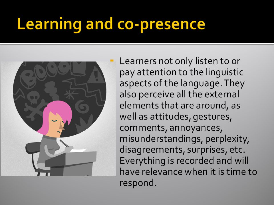  Learners not only listen to or pay attention to the linguistic aspects of the language.