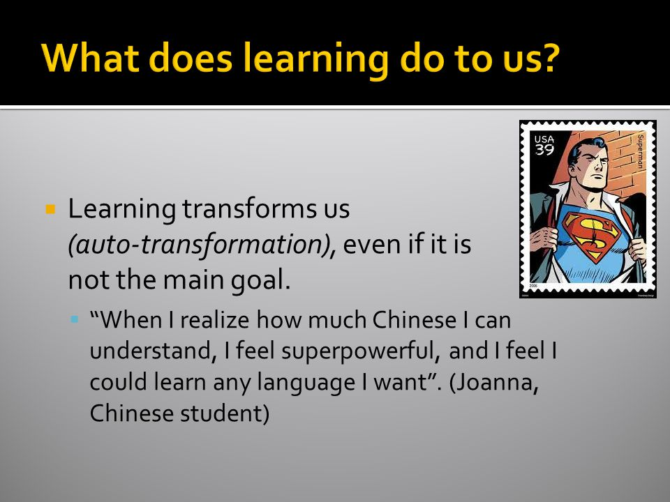 """ Learning transforms us (auto-transformation), even if it is not the main goal.  """"When I realize how much Chinese I can understand, I feel superpowe"""
